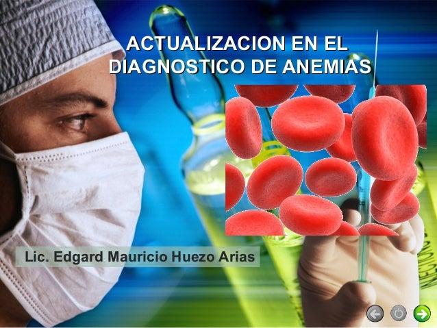 ACTUALIZACION EN EL           DIAGNOSTICO DE ANEMIASLic. Edgard Mauricio Huezo Arias