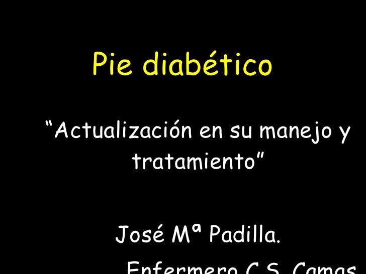 """Pie diabético """" Actualización en su manejo y tratamiento"""" José Mª Padilla. Enfermero C.S. Camas"""