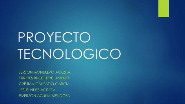 PROYECTO TECNOLOGICO JERSON MONTALVO ACOSTA FARIDES BROCHERO JIMÉNEZ CRISTIAN CAUSADO GARCÍA JESÚS VIDES ACOSTA EMERSON AC...