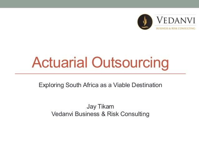 Actuarial Outsourcing Exploring South Africa as a Viable Destination Jay Tikam Vedanvi Business & Risk Consulting