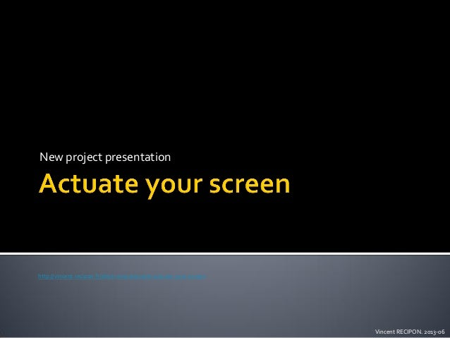 New project presentation  http://vincent.recipon.fr/electronique/projet-actuate-your-screen  Vincent RECIPON. 2013-06