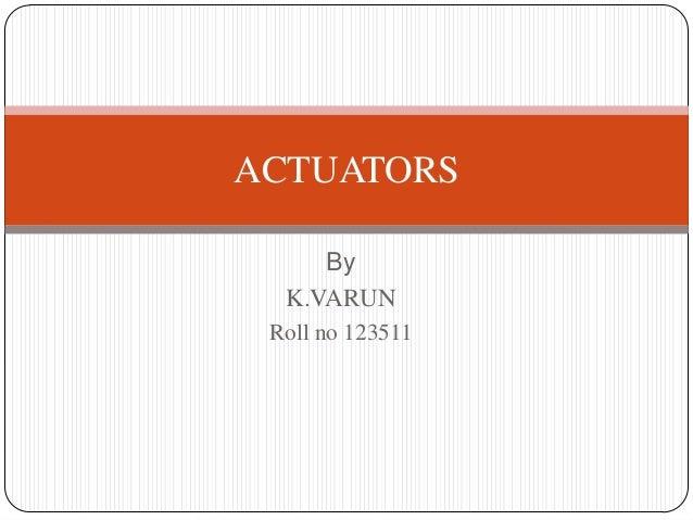By K.VARUN Roll no 123511 ACTUATORS