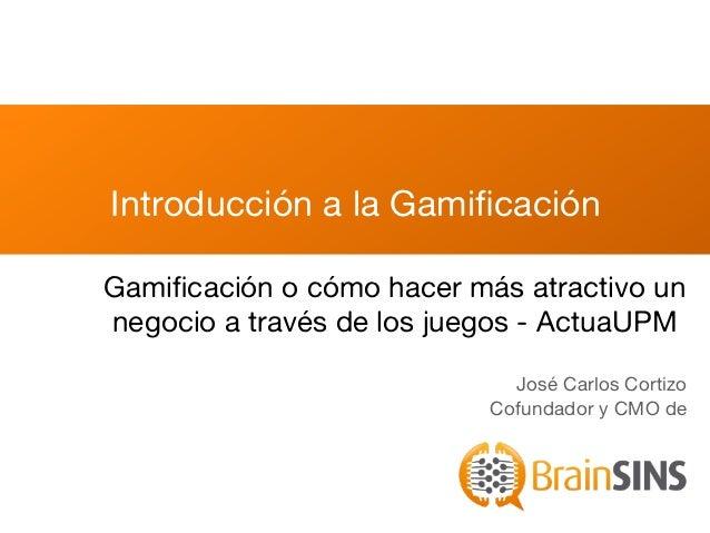 Introducción a la GamificaciónGamificación o cómo hacer más atractivo unnegocio a través de los juegos - ActuaUPM           ...