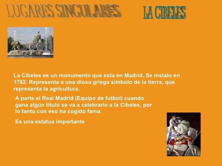 LUGARES SINGULARES LA CIBELES La Cibeles es un monumento que esta en Madrid. Se instalo en 1782. Representa a una diosa gr...