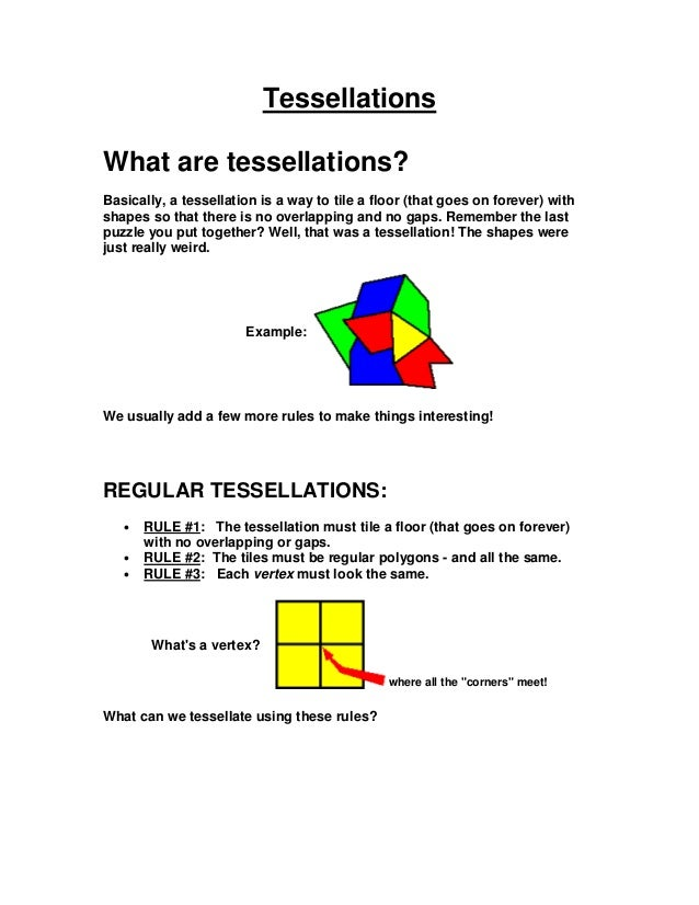 TessellationsWhat are tessellations?Basically, a tessellation is a way to tile a floor (that goes on forever) withshapes s...