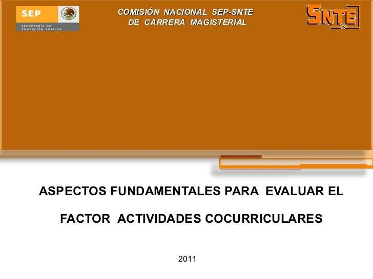 ASPECTOS FUNDAMENTALES PARA  EVALUAR EL FACTOR  ACTIVIDADES COCURRICULARES COMISIÓN  NACIONAL  SEP-SNTE  DE  CARRERA  MAGI...