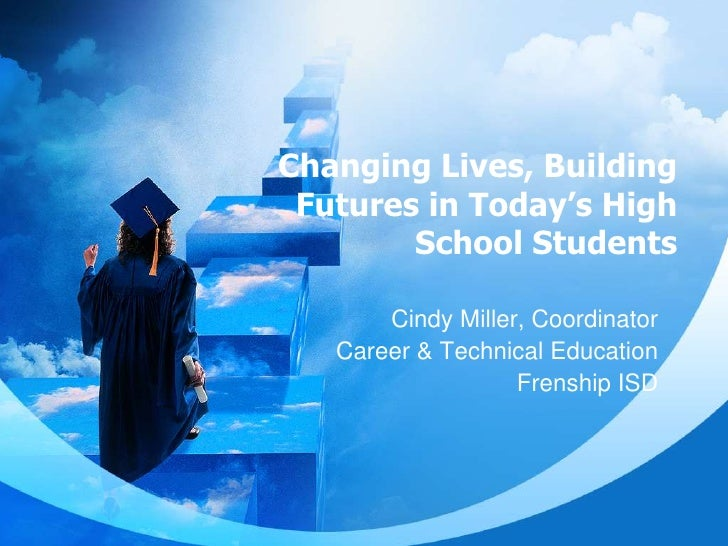 Changing Lives, Building Futures in Today's High School Students<br />Cindy Miller, Coordinator<br />Career & Technical Ed...