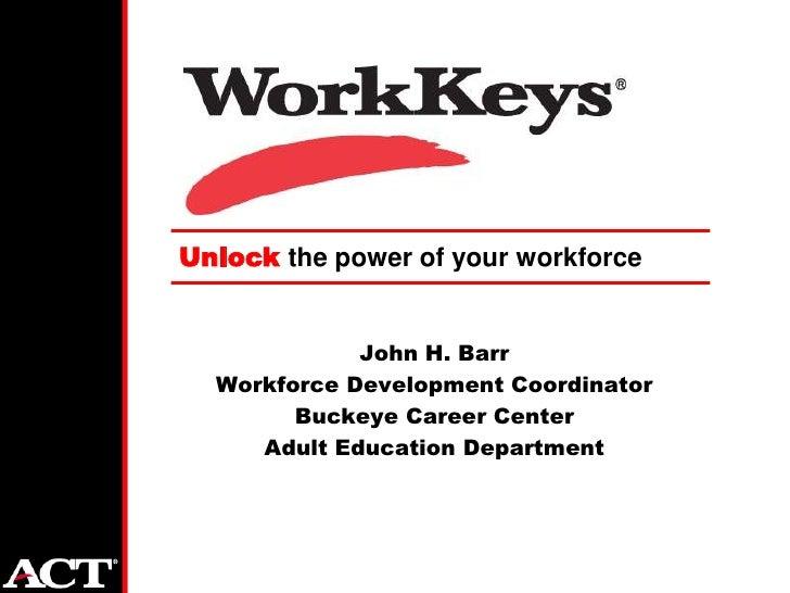 Unlock the power of your workforce                John H. Barr   Workforce Development Coordinator         Buckeye Career ...