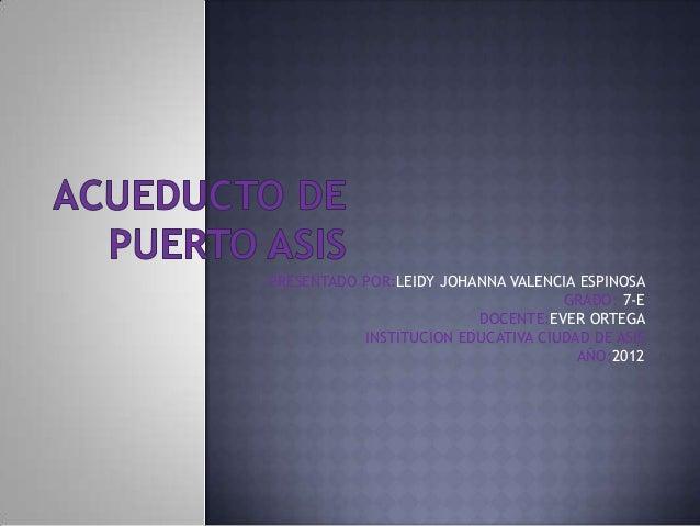 PRESENTADO POR:LEIDY JOHANNA VALENCIA ESPINOSA GRADO: 7-E DOCENTE:EVER ORTEGA INSTITUCION EDUCATIVA CIUDAD DE ASIS AÑO:201...