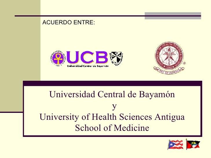 Universidad Central de Bayamón   y University of Health Sciences Antigua School of Medicine ACUERDO ENTRE: