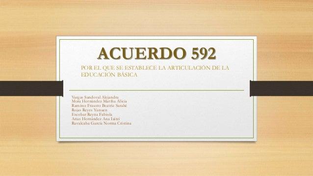 ACUERDO 592  POR EL QUE SE ESTABLECE LA ARTICULACIÓN DE LA  EDUCACIÓN BÁSICA  Vargas Sandoval Alejandra  Mora Hernández Ma...