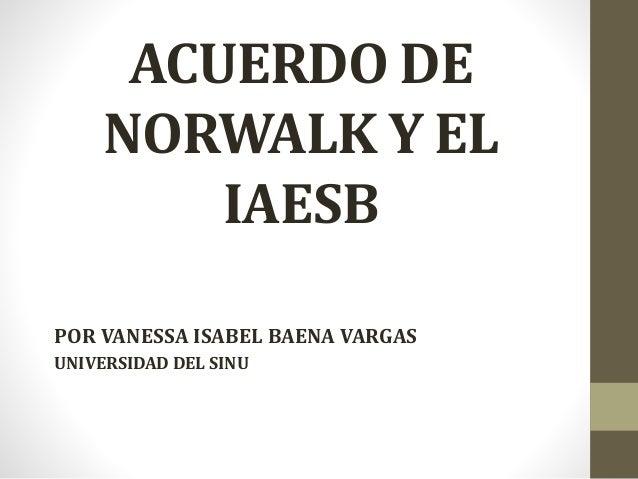 ACUERDO DE NORWALK Y EL IAESB POR VANESSA ISABEL BAENA VARGAS UNIVERSIDAD DEL SINU