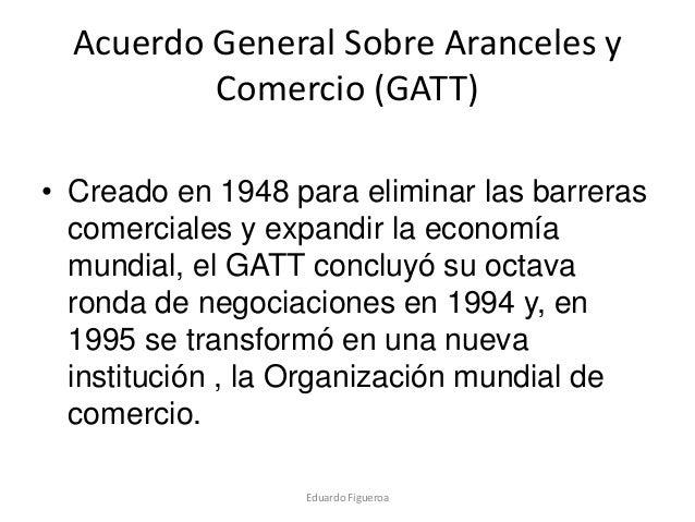 Acuerdo General Sobre Aranceles y Comercio (GATT) • Creado en 1948 para eliminar las barreras comerciales y expandir la ec...