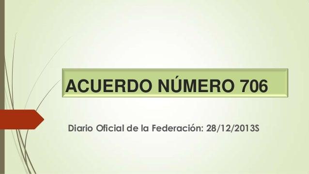 ACUERDO NÚMERO 706 Diario Oficial de la Federación: 28/12/2013S