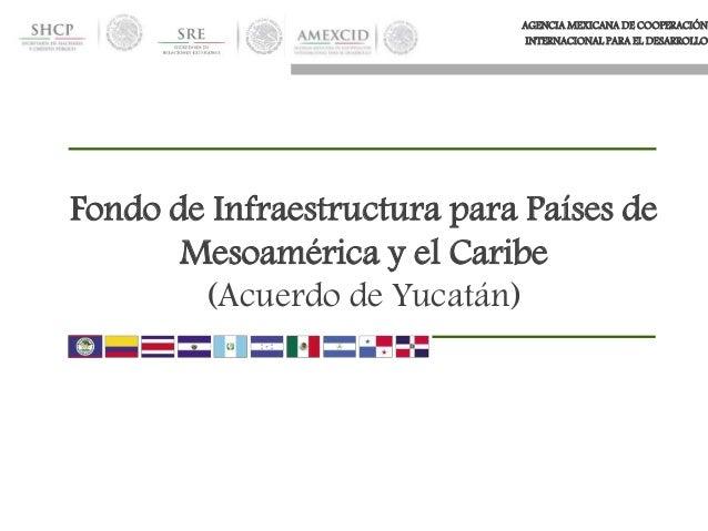 AGENCIA MEXICANA DE COOPERACIÓN INTERNACIONAL PARA EL DESARROLLO Fondo de Infraestructura para Países de Mesoamérica y el ...