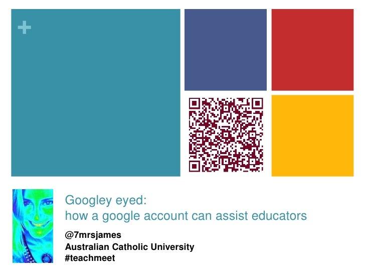 +    Googley eyed:    how a google account can assist educators    @7mrsjames    Australian Catholic University    #teachm...
