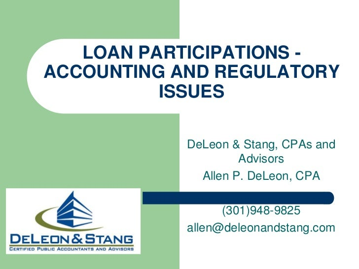 LOAN PARTICIPATIONS -ACCOUNTING AND REGULATORY ISSUES <br />DeLeon & Stang, CPAs and Advisors<br />Allen P. DeLeon, CPA<br...