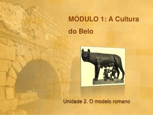 MÓDULO 1: A Cultura do Belo  Unidade 2. O modelo romano