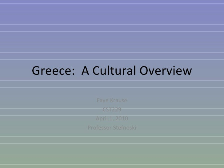 Greece:  A Cultural Overview Faye Krause CST229 April 1, 2010 Professor Stefnoski