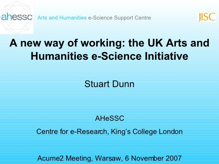A new way of working: the UK Arts and Humanities e-Science Initiative Stuart Dunn AHeSSC Centre for e-Research, King's Col...