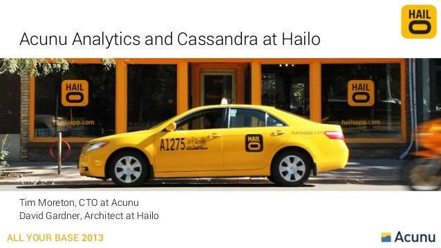 Acunu Analytics and Cassandra at Hailo  Tim Moreton, CTO at Acunu David Gardner, Architect at Hailo ALL YOUR BASE 2013