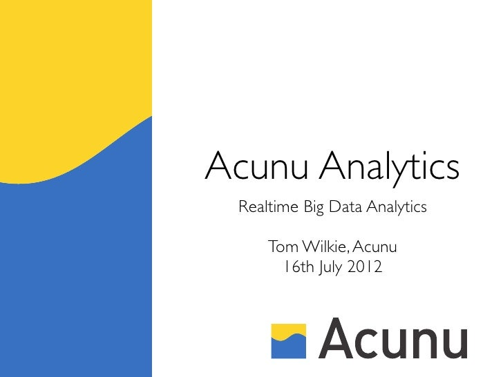 Acunu Analytics Realtime Big Data Analytics     Tom Wilkie, Acunu       16th July 2012