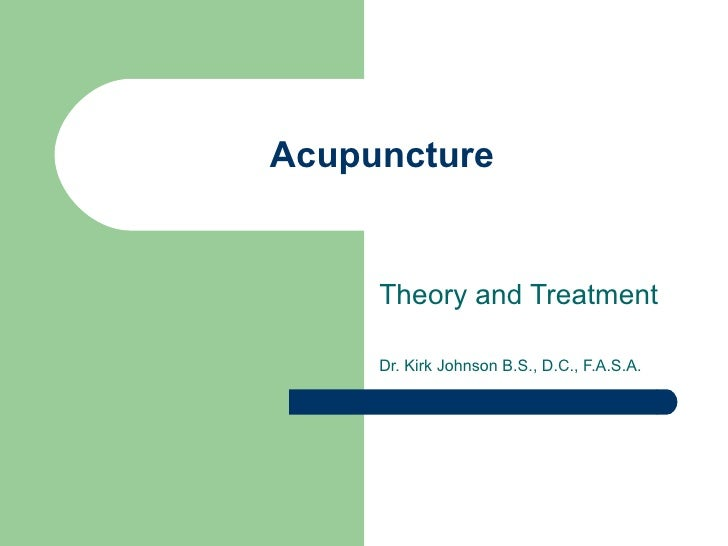 Acupuncture Theory and Treatment Dr. Kirk Johnson B.S., D.C., F.A.S.A.