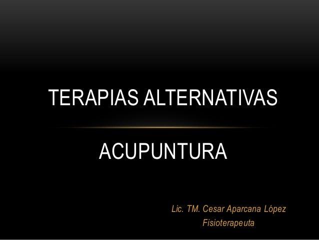 Lic. TM. Cesar Aparcana López Fisioterapeuta TERAPIAS ALTERNATIVAS ACUPUNTURA
