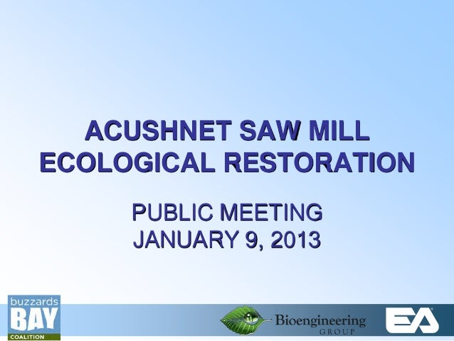 ACUSHNET SAW MILL    ECOLOGICAL RESTORATION         PUBLIC MEETING         JANUARY 9, 20131