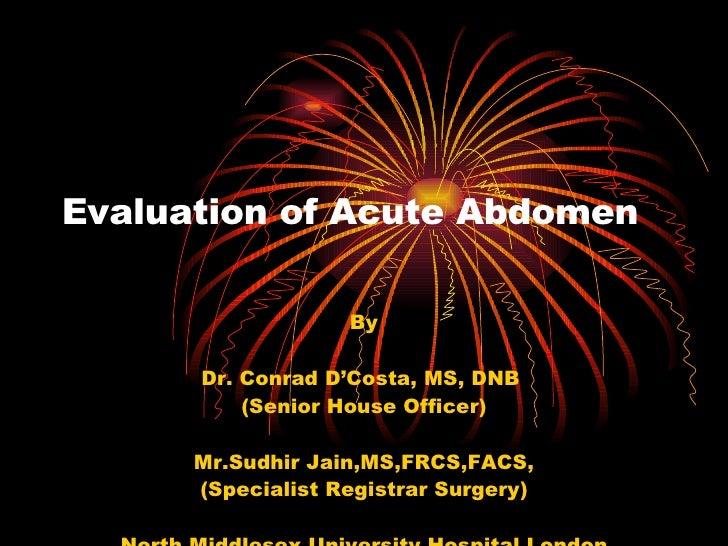 Evaluation of Acute Abdomen By Dr. Conrad D'Costa, MS, DNB  (Senior House Officer) Mr.Sudhir Jain,MS,FRCS,FACS, (Specialis...