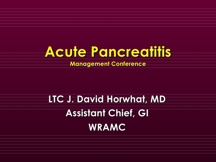 Acute Pancreatitis Management Conference LTC J. David Horwhat, MD Assistant Chief, GI WRAMC