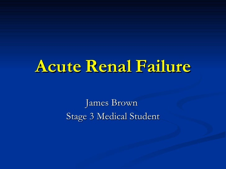 Acute Renal Failure James Brown  Stage 3 Medical Student