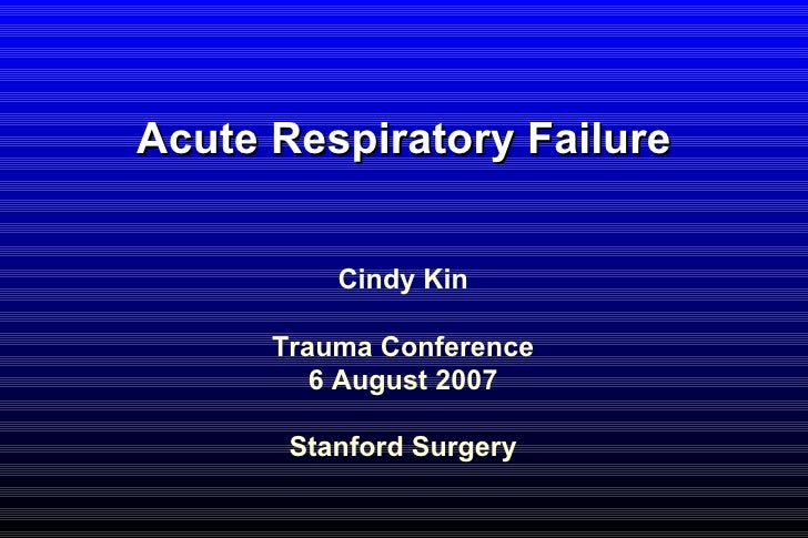 Acute Respiratory Failure Cindy Kin Trauma Conference 6 August 2007 Stanford Surgery