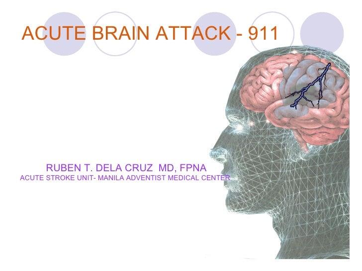 ACUTE BRAIN ATTACK - 911 RUBEN T. DELA CRUZ  MD, FPNA ACUTE STROKE UNIT- MANILA ADVENTIST MEDICAL CENTER