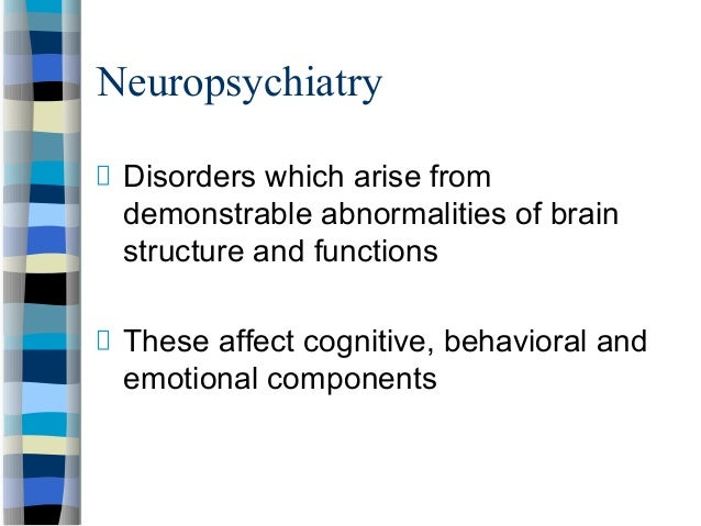 Neuropsychiatry Disorders which arise from demonstrable abnormalities of brain structure and functions These affect cognit...