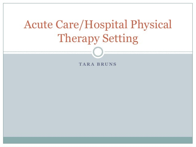 T A R A B R U N S Acute Care/Hospital Physical Therapy Setting