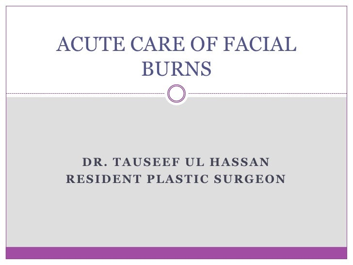Dr. Tauseef ul Hassan<br />Resident Plastic Surgeon<br />ACUTE CARE OF FACIAL BURNS<br />