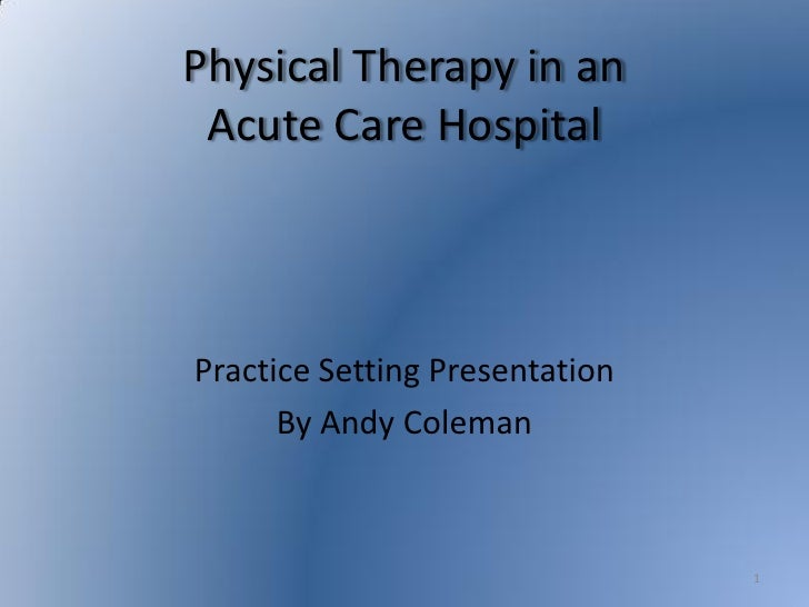 Physical Therapy in an  Acute Care Hospital    Practice Setting Presentation       By Andy Coleman                        ...