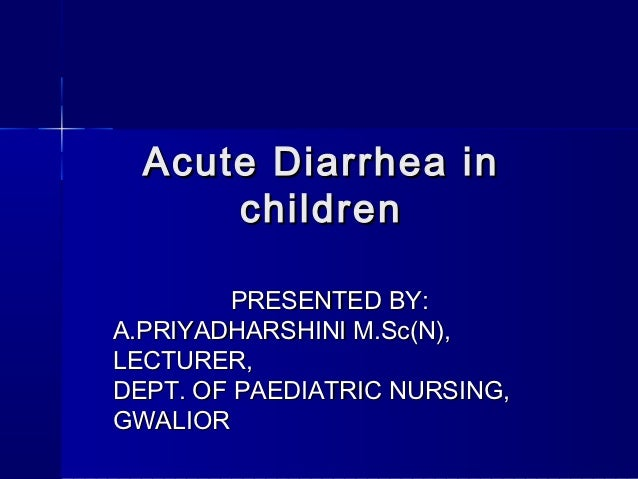 Acute Diarrhea in      children         PRESENTED BY:A.PRIYADHARSHINI M.Sc(N),LECTURER,DEPT. OF PAEDIATRIC NURSING,GWALIOR