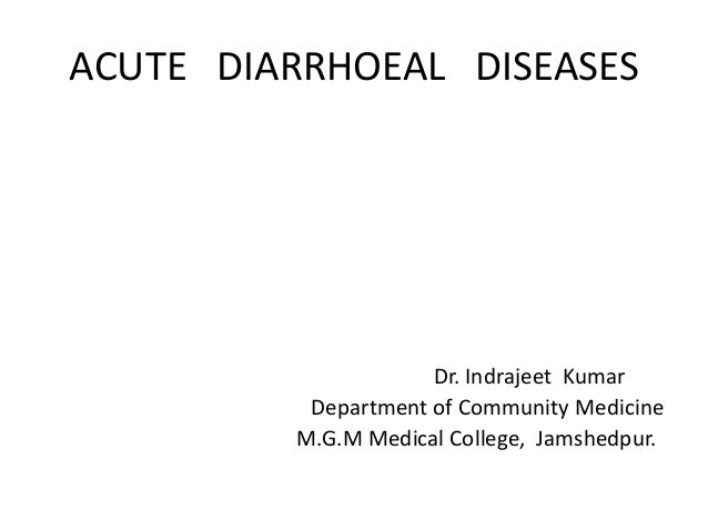 ACUTE DIARRHOEAL DISEASES Dr. Indrajeet Kumar Department of Community Medicine M.G.M Medical College, Jamshedpur.