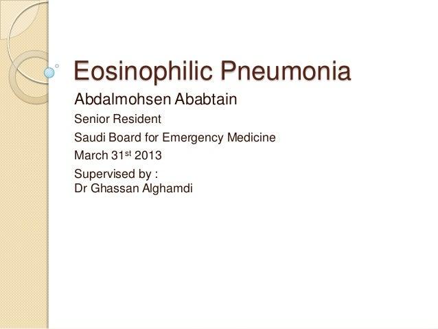 Eosinophilic PneumoniaAbdalmohsen AbabtainSenior ResidentSaudi Board for Emergency MedicineMarch 31st 2013Supervised by :D...