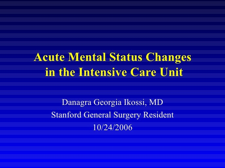 Acute Mental Status Changes  in the Intensive Care Unit Danagra Georgia Ikossi, MD Stanford General Surgery Resident 10/24...