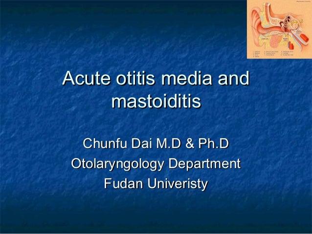 Acute otitis media andAcute otitis media and mastoiditismastoiditis Chunfu Dai M.D & Ph.DChunfu Dai M.D & Ph.D Otolaryngol...
