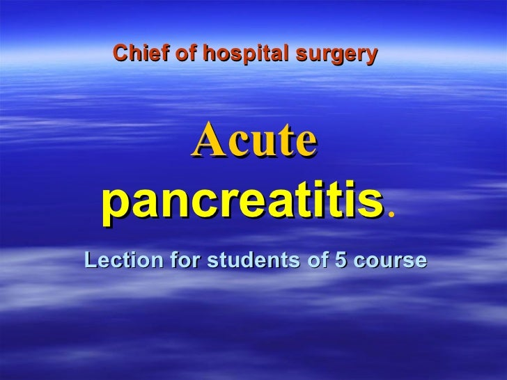 Chief of hospital surgery   Lection for students of 5 course Acute   p ancreatitis .