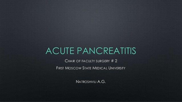 ACUTE PANCREATITIS CHAIR OF FACULTY SURGERY # 2 FIRST MOSCOW STATE MEDICAL UNIVERSITY NATROSHVILI A.G.