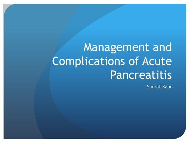 Management and Complications of Acute Pancreatitis Simrat Kaur
