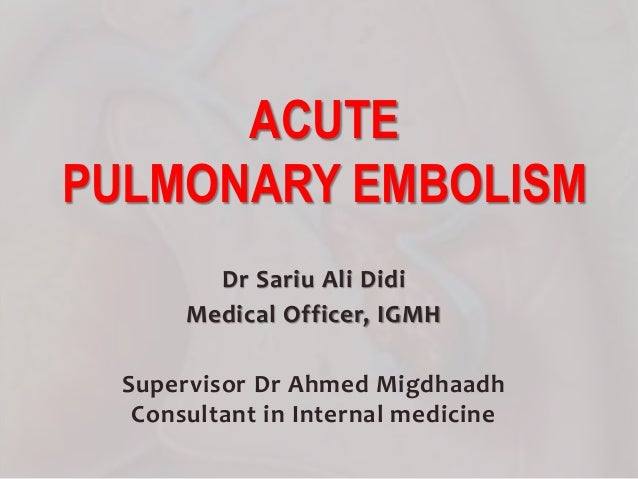 Dr Sariu Ali Didi Medical Officer, IGMH Supervisor Dr Ahmed Migdhaadh Consultant in Internal medicine ACUTE PULMONARY EMBO...