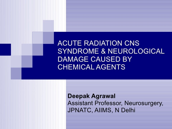 ACUTE RADIATION CNS SYNDROME & NEUROLOGICAL DAMAGE CAUSED BY CHEMICAL AGENTS Deepak Agrawal Assistant Professor, Neurosurg...