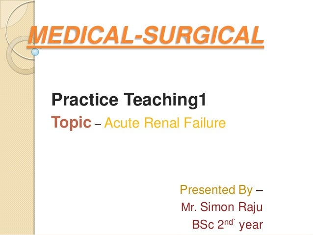 MEDICAL-SURGICALPractice Teaching1Topic – Acute Renal FailurePresented By –Mr. Simon RajuBSc 2nd` year