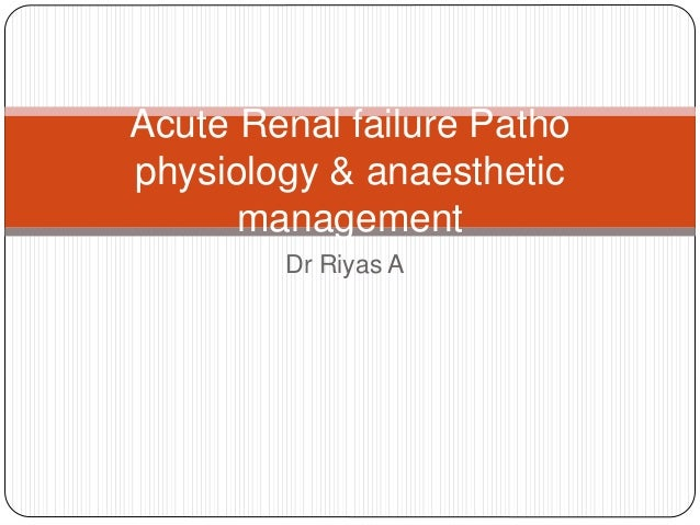 Dr Riyas A Acute Renal failure Patho physiology & anaesthetic management